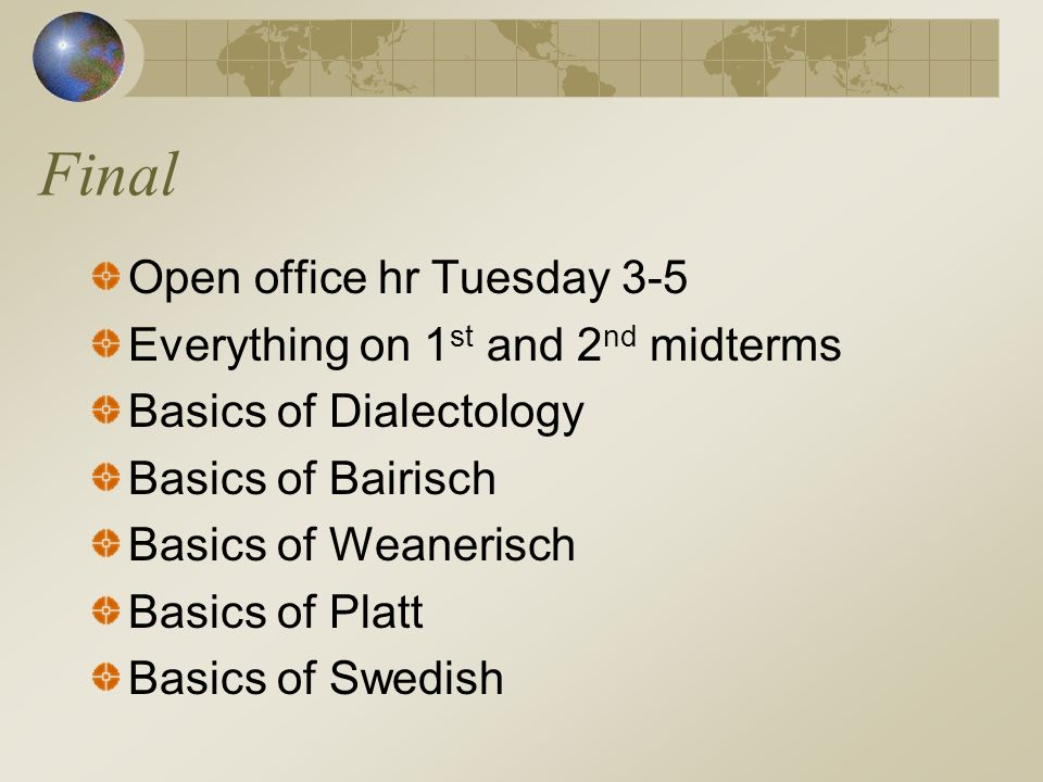 Final Open office hr Tuesday 3-5 Everything on 1 st and 2 nd midterms Basics of Dialectology Basics of Bairisch Basics of Weanerisch Basics of Platt Basics of Swedish