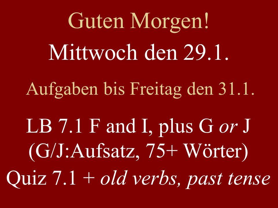 Mittwoch den 29.1. Aufgaben bis Freitag den 31.1. LB 7.1 F and I, plus G or J (G/J:Aufsatz, 75+ Wörter) Quiz 7.1 + old verbs, past tense Guten Morgen!