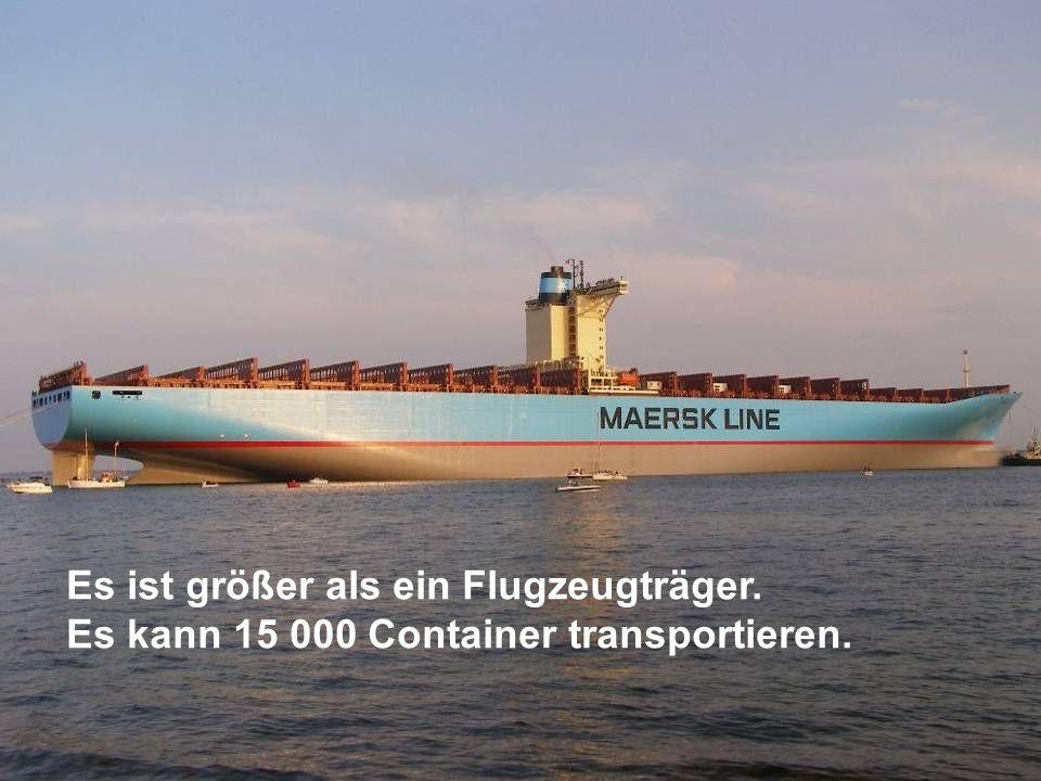 Es ist größer als ein Flugzeugträger. Es kann 15 000 Container transportieren.
