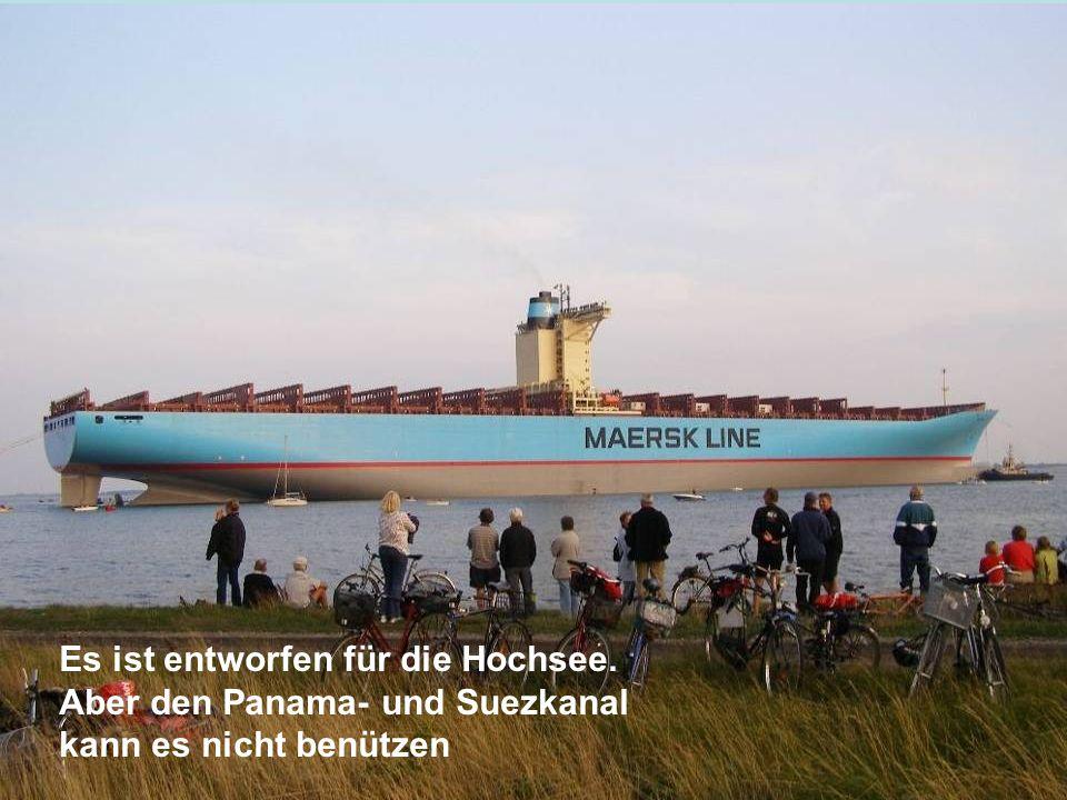 Es ist entworfen für die Hochsee. Aber den Panama- und Suezkanal kann es nicht benützen
