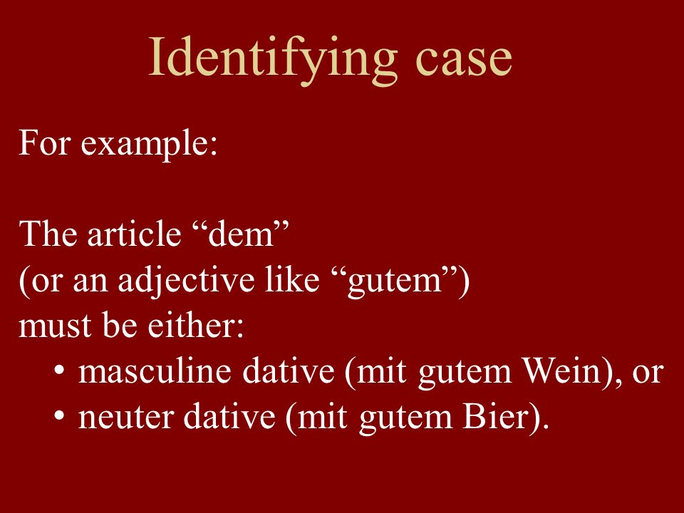 Identifying case For example: The article dem (or an adjective like gutem) must be either: masculine dative (mit gutem Wein), or neuter dative (mit gutem Bier).