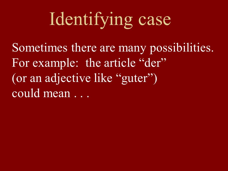 Identifying case Sometimes there are many possibilities. For example: the article der (or an adjective like guter) could mean...