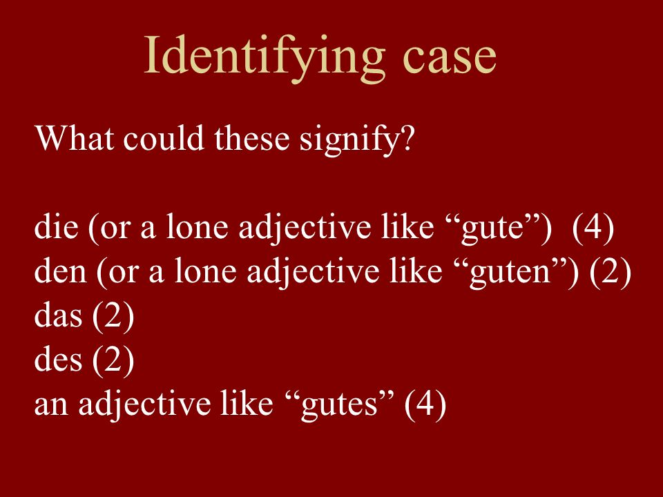 Identifying case What could these signify? die (or a lone adjective like gute) (4) den (or a lone adjective like guten) (2) das (2) des (2) an adjecti