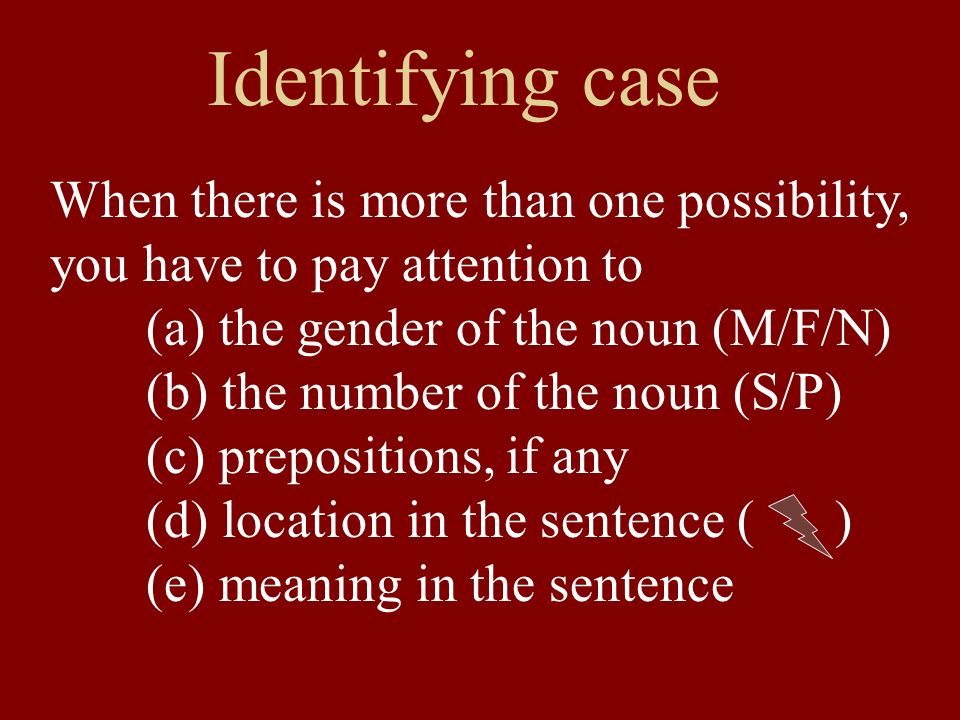 Identifying case When there is more than one possibility, you have to pay attention to (a) the gender of the noun (M/F/N) (b) the number of the noun (S/P) (c) prepositions, if any (d) location in the sentence ( ) (e) meaning in the sentence