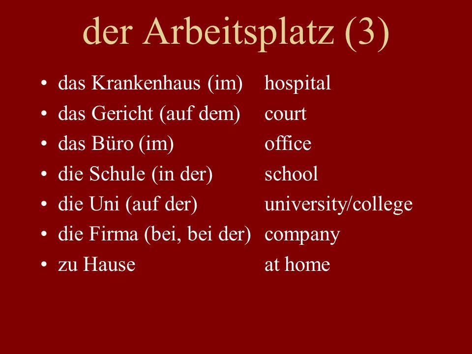 der Arbeitsplatz (3) das Krankenhaus (im)hospital das Gericht (auf dem)court das Büro (im)office die Schule (in der)school die Uni (auf der)university/college die Firma (bei, bei der)company zu Hauseat home