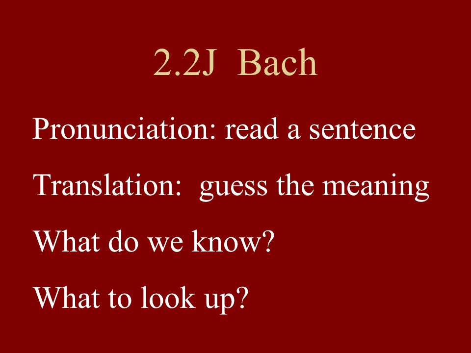 2.2J Bach Pronunciation: read a sentence Translation: guess the meaning What do we know.