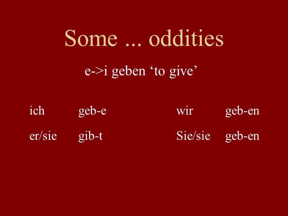 Some... oddities ichgeb-ewirgeb-en er/siegib-tSie/siegeb-en e->i geben to give