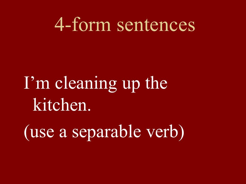 4-form sentences Im cleaning up the kitchen. (use a separable verb)