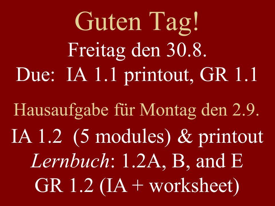 Guten Tag! Freitag den 30.8. Due: IA 1.1 printout, GR 1.1 Hausaufgabe für Montag den 2.9. IA 1.2 (5 modules) & printout Lernbuch: 1.2A, B, and E GR 1.