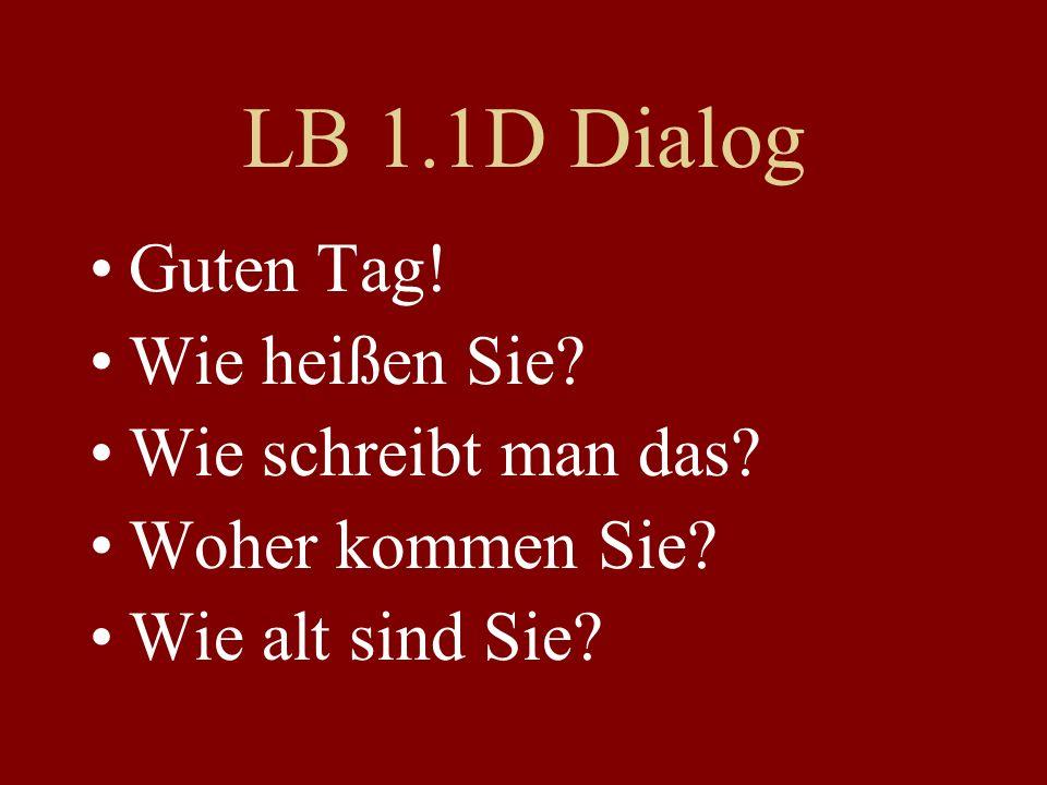 LB 1.1D Dialog Guten Tag! Wie heißen Sie? Wie schreibt man das? Woher kommen Sie? Wie alt sind Sie?