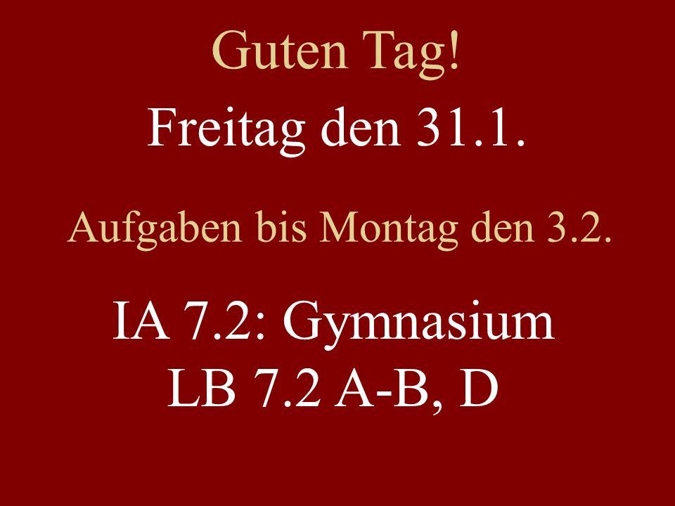 Freitag den 31.1. Aufgaben bis Montag den 3.2. IA 7.2: Gymnasium LB 7.2 A-B, D Guten Tag!