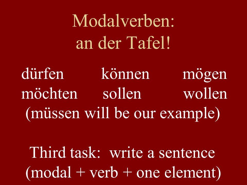 Modalverben: an der Tafel! dürfen können mögen möchten sollen wollen (müssen will be our example) Third task: write a sentence (modal + verb + one ele
