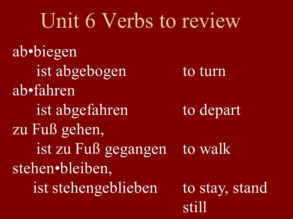 Unit 6 Verbs to review abbiegen ist abgebogen to turn abfahren ist abgefahren to depart zu Fuß gehen, ist zu Fuß gegangen to walk stehenbleiben, ist s