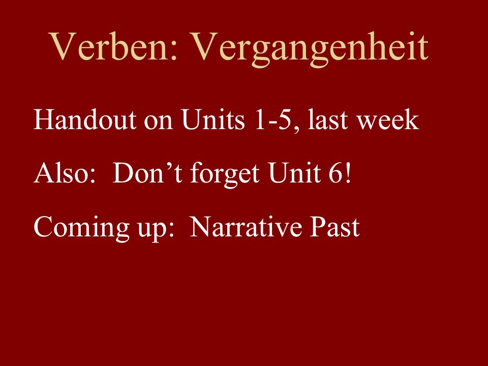 Verben: Vergangenheit Handout on Units 1-5, last week Also: Dont forget Unit 6! Coming up: Narrative Past