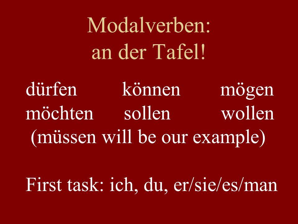 Modalverben: an der Tafel! dürfen können mögen möchten sollen wollen (müssen will be our example) First task: ich, du, er/sie/es/man