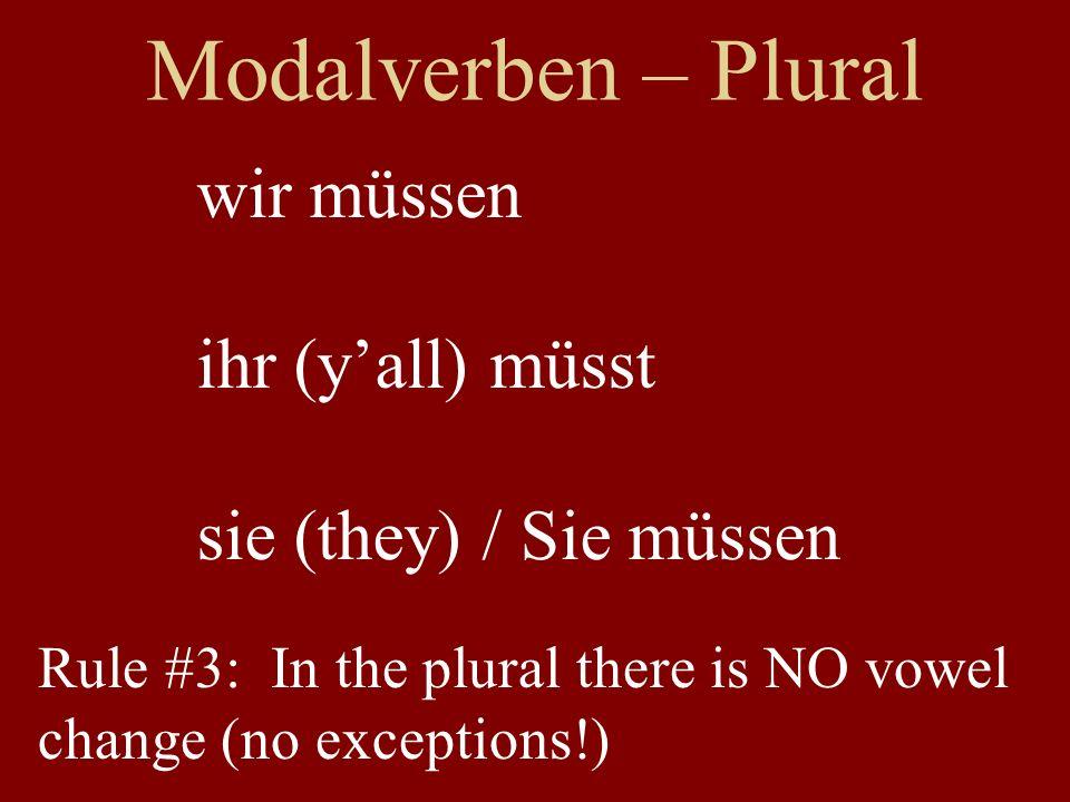 Modalverben – Rules ich muss wir müssen du musst ihr müsst er/sie/es muss sie/Sie müssen Rule #3: In plural, NO vowel change 1 st 2 nd 3 rd Rule #1: In the singular, ich = er/sie/es Rule #2: Vowel change in singular (X)