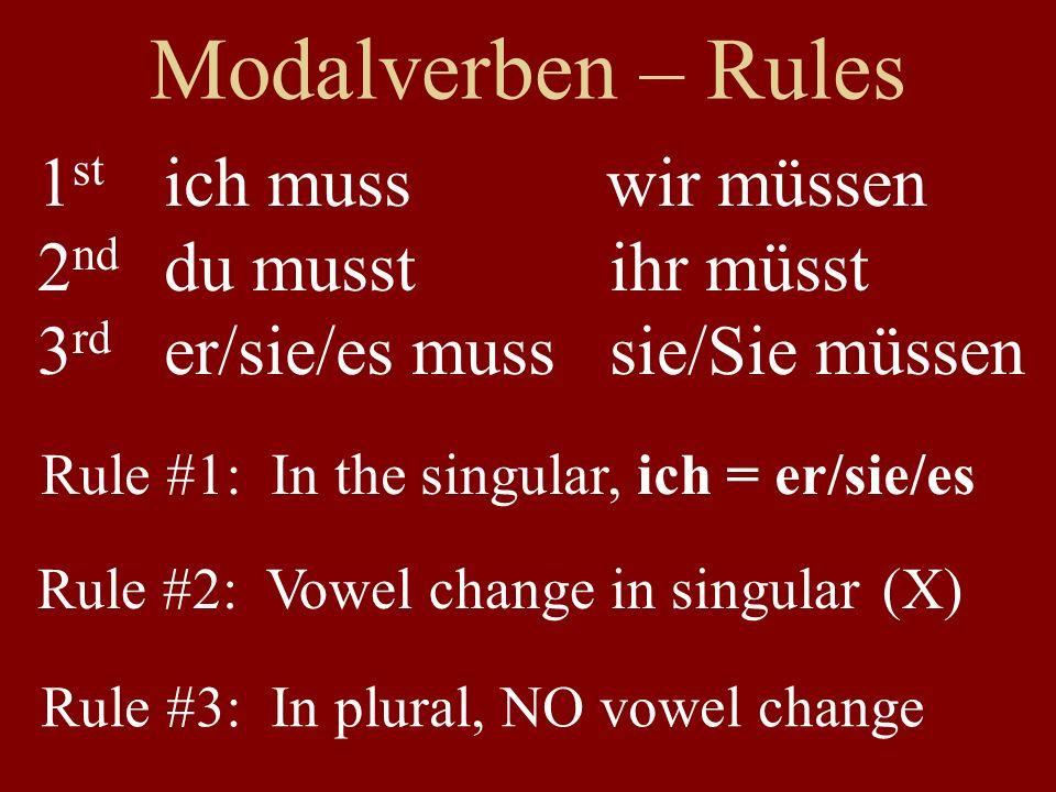 Modalverben – Rules ich muss wir müssen du musst ihr müsst er/sie/es muss sie/Sie müssen Rule #3: In plural, NO vowel change 1 st 2 nd 3 rd Rule #1: I