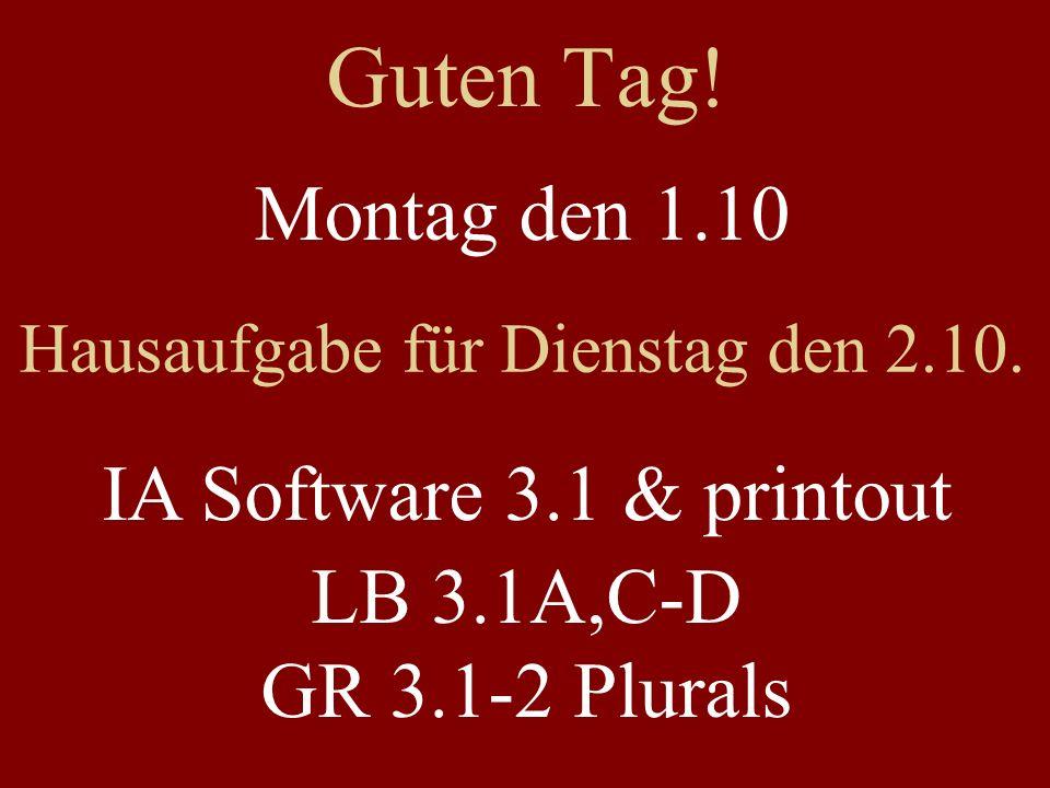 Guten Tag! Montag den 1.10 Hausaufgabe für Dienstag den 2.10. IA Software 3.1 & printout LB 3.1A,C-D GR 3.1-2 Plurals