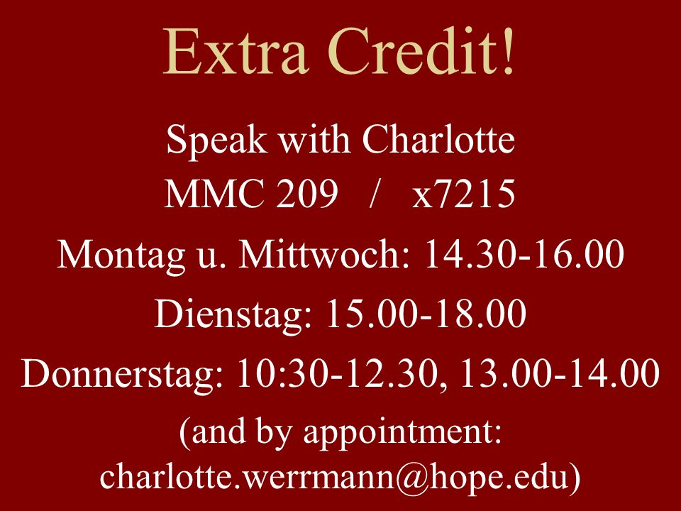 Extra Credit! Speak with Charlotte MMC 209 / x7215 Montag u. Mittwoch: 14.30-16.00 Dienstag: 15.00-18.00 Donnerstag: 10:30-12.30, 13.00-14.00 (and by