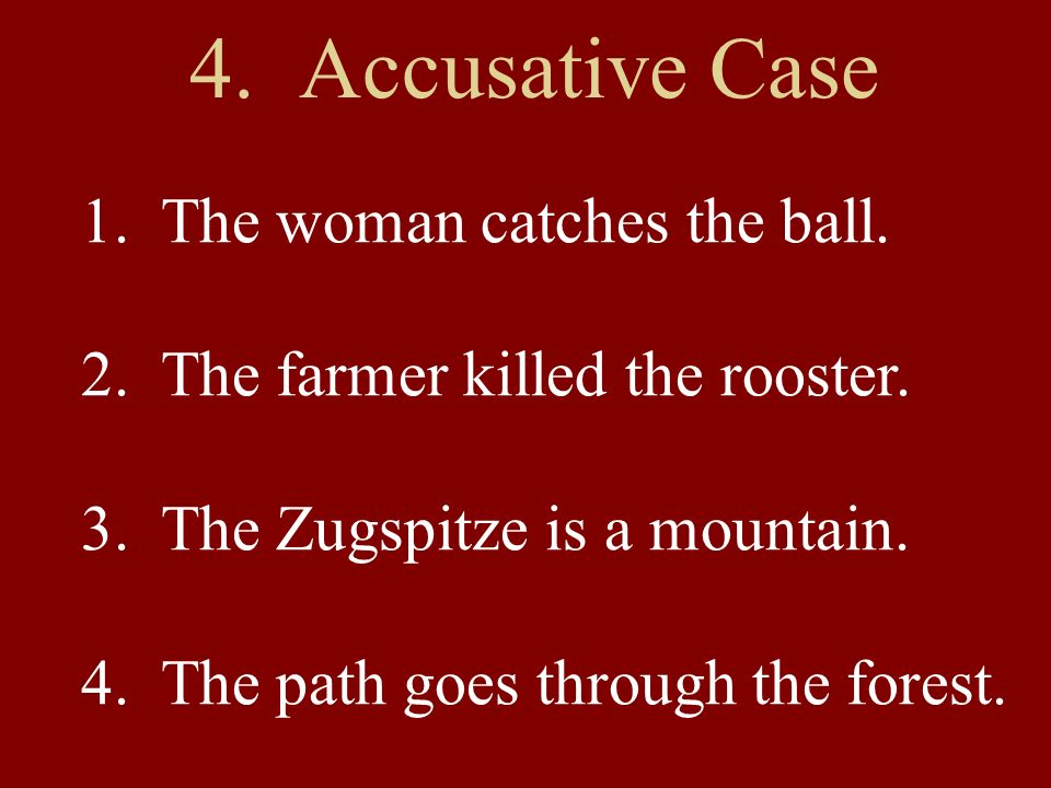 4. Accusative Case 1. The woman catches the ball. 2. The farmer killed the rooster. 3. The Zugspitze is a mountain. 4. The path goes through the fores
