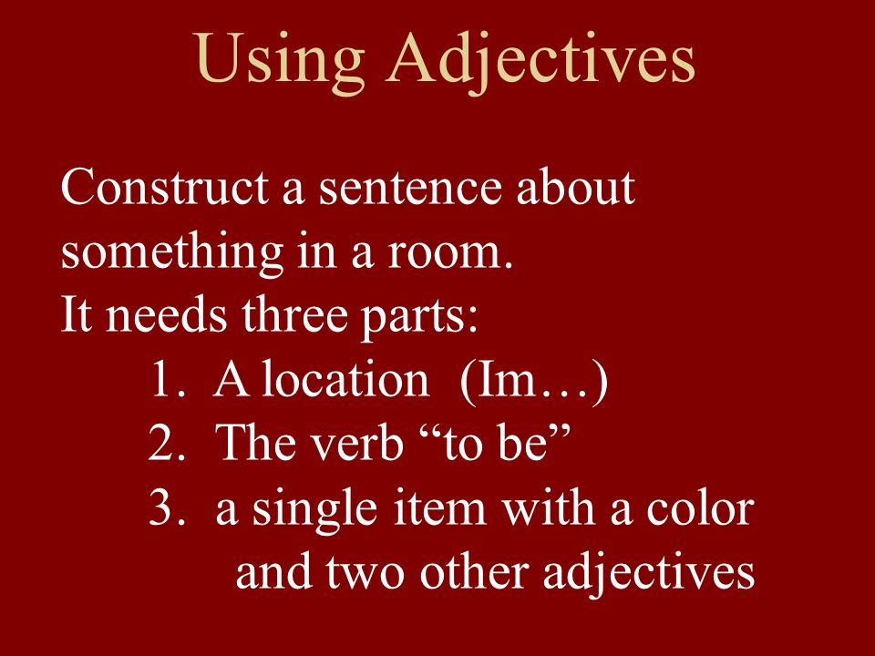 Using Adjectives Construct a sentence about something in a room. It needs three parts: 1. A location (Im…) 2. The verb to be 3. a single item with a c