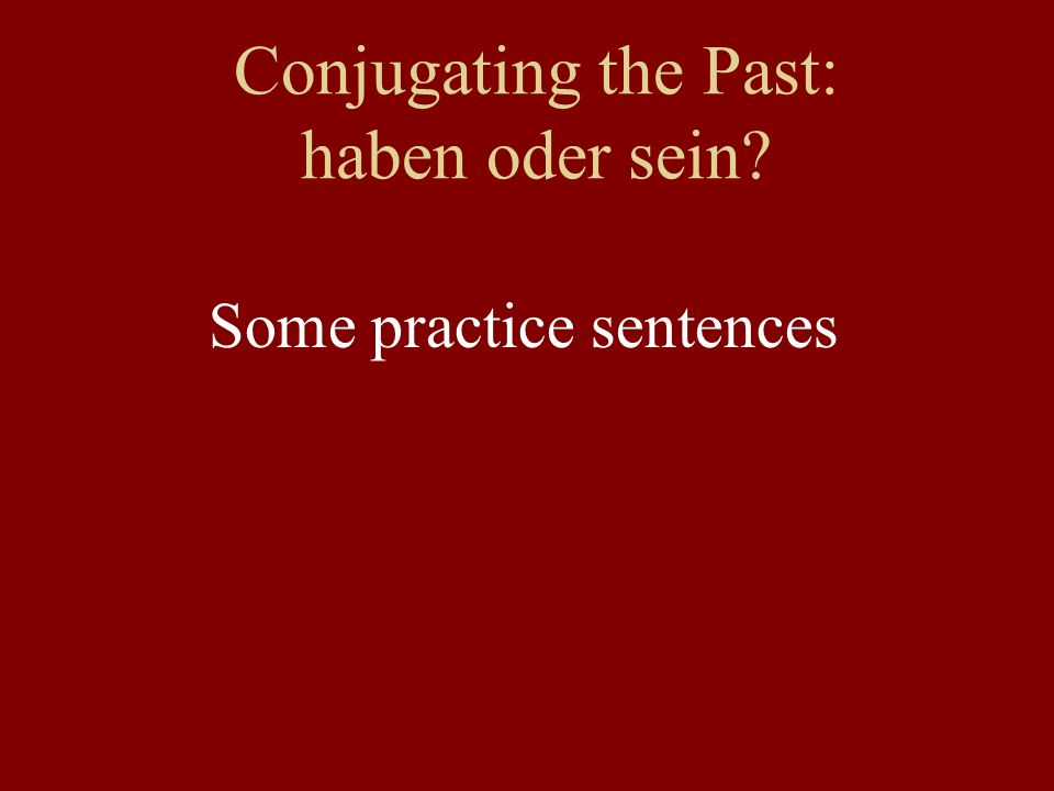 Conjugating the Past: haben oder sein Some practice sentences