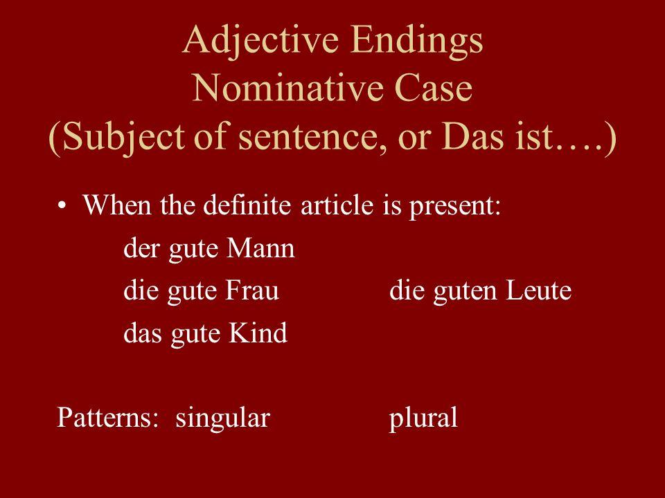 Adjective Endings Nominative Case (Subject of sentence, or Das ist….) When an ein-word is present: ein__ gut__ Mann ein__ gut__ Fraukein__ gut__ Leute ein__ gut__ Kind Patterns: singularplural
