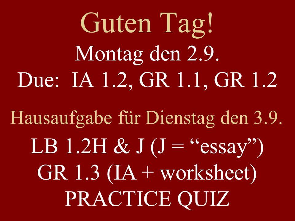 Guten Tag! Montag den 2.9. Due: IA 1.2, GR 1.1, GR 1.2 Hausaufgabe für Dienstag den 3.9. LB 1.2H & J (J = essay) GR 1.3 (IA + worksheet) PRACTICE QUIZ