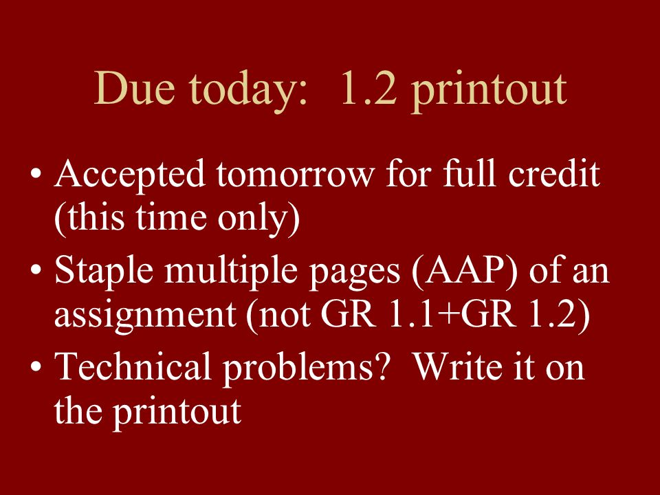 Due today: 1.2 printout Accepted tomorrow for full credit (this time only) Staple multiple pages (AAP) of an assignment (not GR 1.1+GR 1.2) Technical
