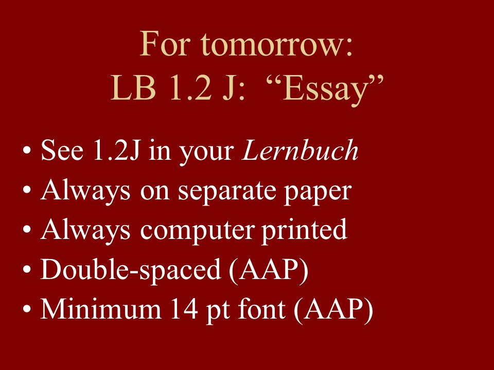 For tomorrow: LB 1.2 J: Essay See 1.2J in your Lernbuch Always on separate paper Always computer printed Double-spaced (AAP) Minimum 14 pt font (AAP)
