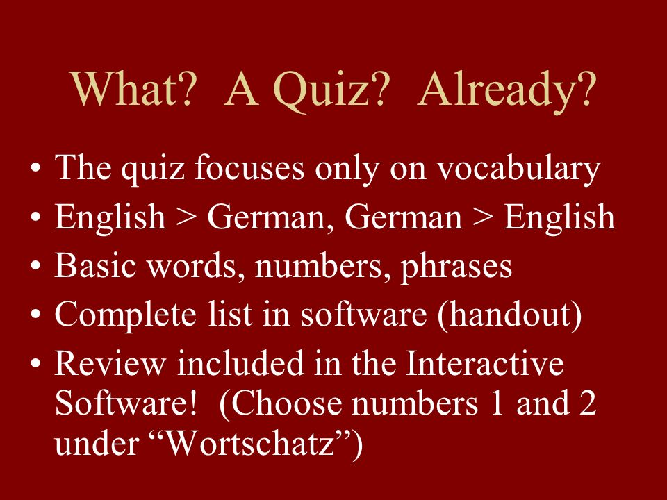 What? A Quiz? Already? The quiz focuses only on vocabulary English > German, German > English Basic words, numbers, phrases Complete list in software