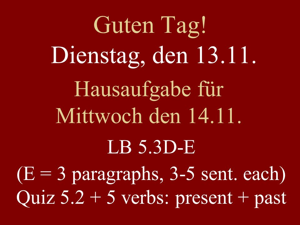 Guten Tag! Dienstag, den 13.11. Hausaufgabe für Mittwoch den 14.11. LB 5.3D-E (E = 3 paragraphs, 3-5 sent. each) Quiz 5.2 + 5 verbs: present + past