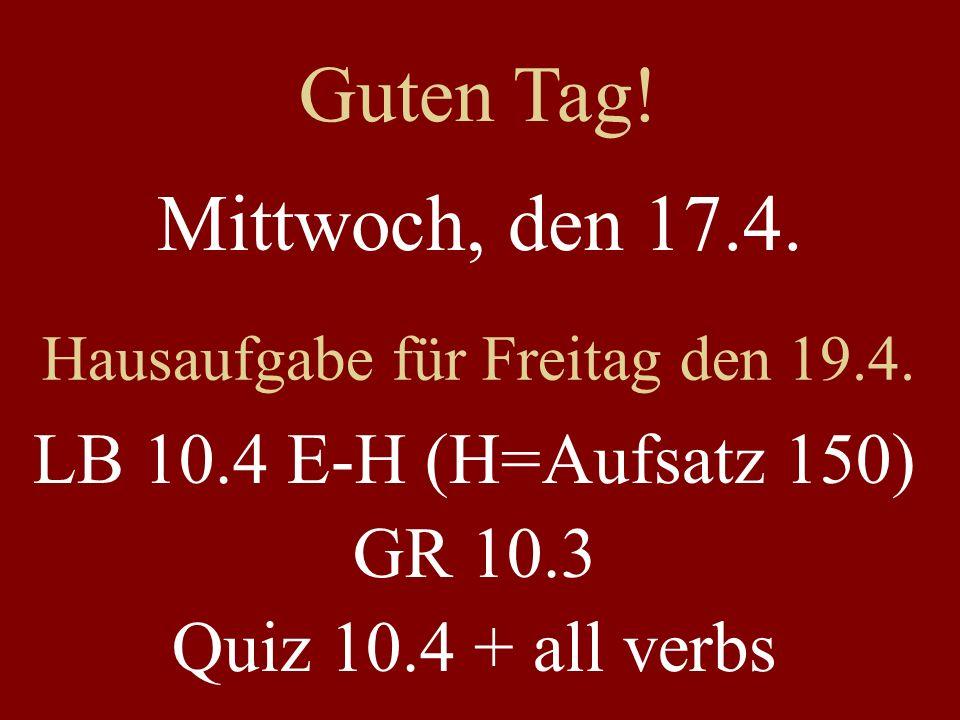 Mittwoch, den 17.4. Hausaufgabe für Freitag den 19.4. LB 10.4 E-H (H=Aufsatz 150) GR 10.3 Quiz 10.4 + all verbs Guten Tag!