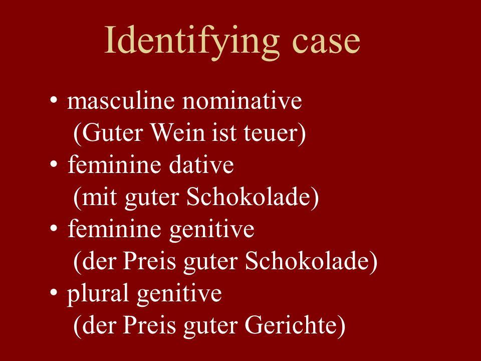 Identifying case masculine nominative (Guter Wein ist teuer) feminine dative (mit guter Schokolade) feminine genitive (der Preis guter Schokolade) plural genitive (der Preis guter Gerichte)