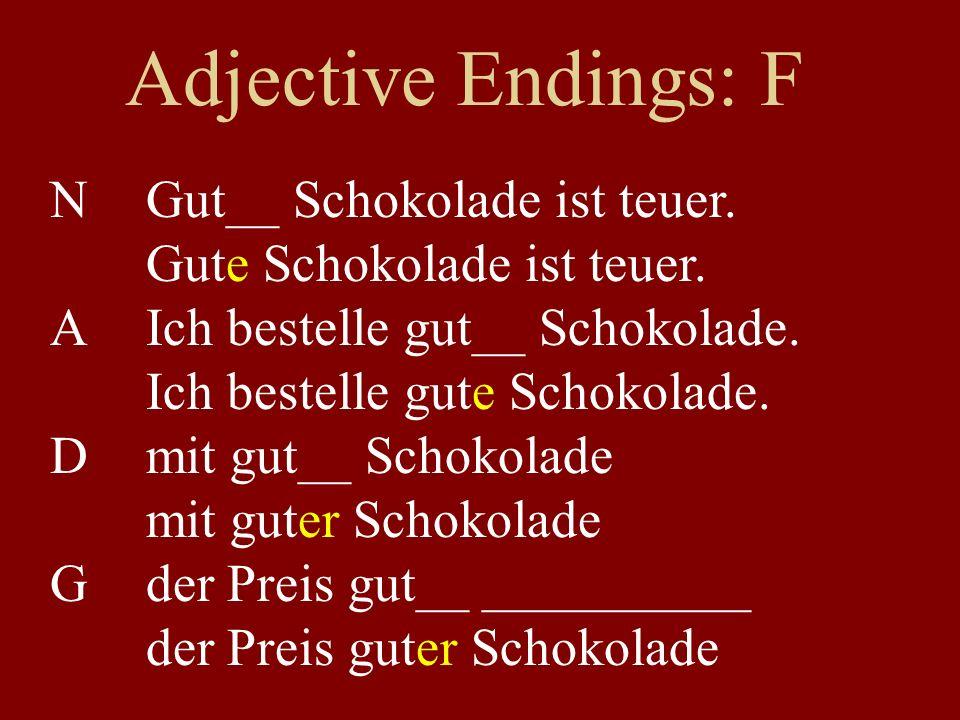 Adjective Endings: F NGut__ Schokolade ist teuer. Gute Schokolade ist teuer. AIch bestelle gut__ Schokolade. Ich bestelle gute Schokolade. Dmit gut__