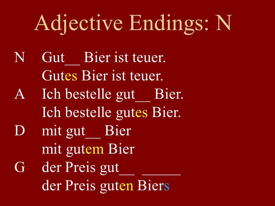 Adjective Endings: N NGut__ Bier ist teuer. Gutes Bier ist teuer. AIch bestelle gut__ Bier. Ich bestelle gutes Bier. Dmit gut__ Bier mit gutem Bier Gd