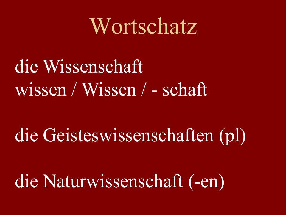 Wortschatz die Wissenschaft wissen / Wissen / - schaft die Geisteswissenschaften (pl) die Naturwissenschaft (-en)