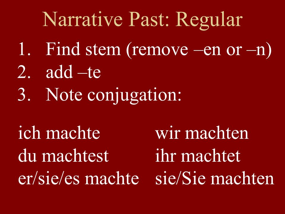 Narrative Past: Regular 1.Find stem (remove –en or –n) 2.add –te 3.Note conjugation: ich machte du machtest er/sie/es machte wir machten ihr machtet s