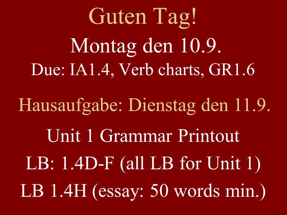 Guten Tag. Montag den 10.9. Due: IA1.4, Verb charts, GR1.6 Hausaufgabe: Dienstag den 11.9.