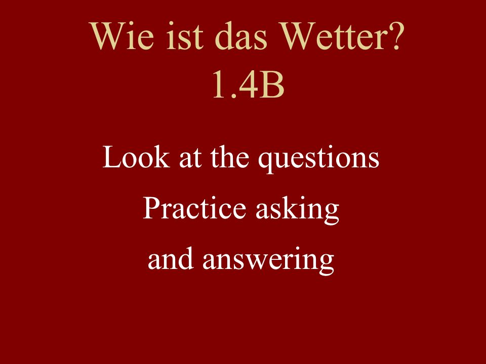 Wie ist das Wetter 1.4B Look at the questions Practice asking and answering