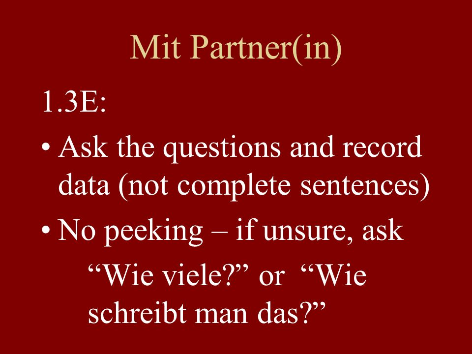 Mit Partner(in) 1.3E: Ask the questions and record data (not complete sentences) No peeking – if unsure, ask Wie viele.