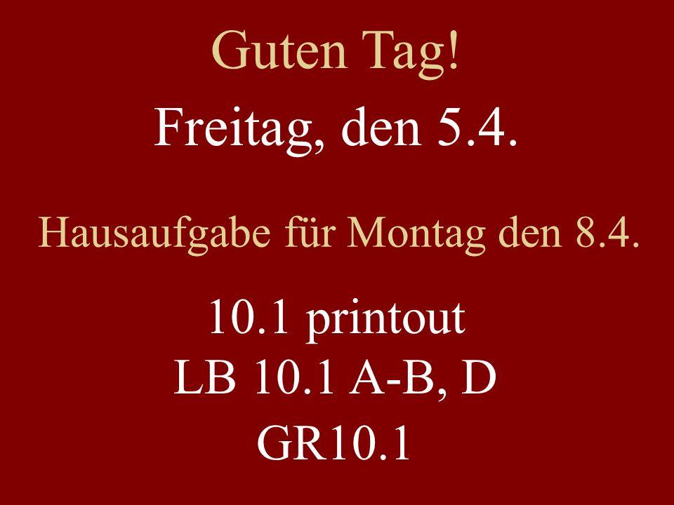 Freitag, den 5.4. Hausaufgabe für Montag den 8.4. 10.1 printout LB 10.1 A-B, D GR10.1 Guten Tag!