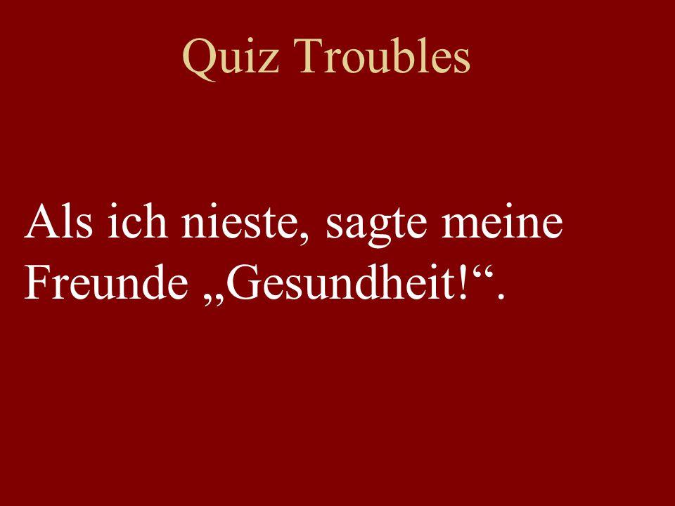 Quiz Troubles Als ich nieste, sagte meine Freunde Gesundheit!.