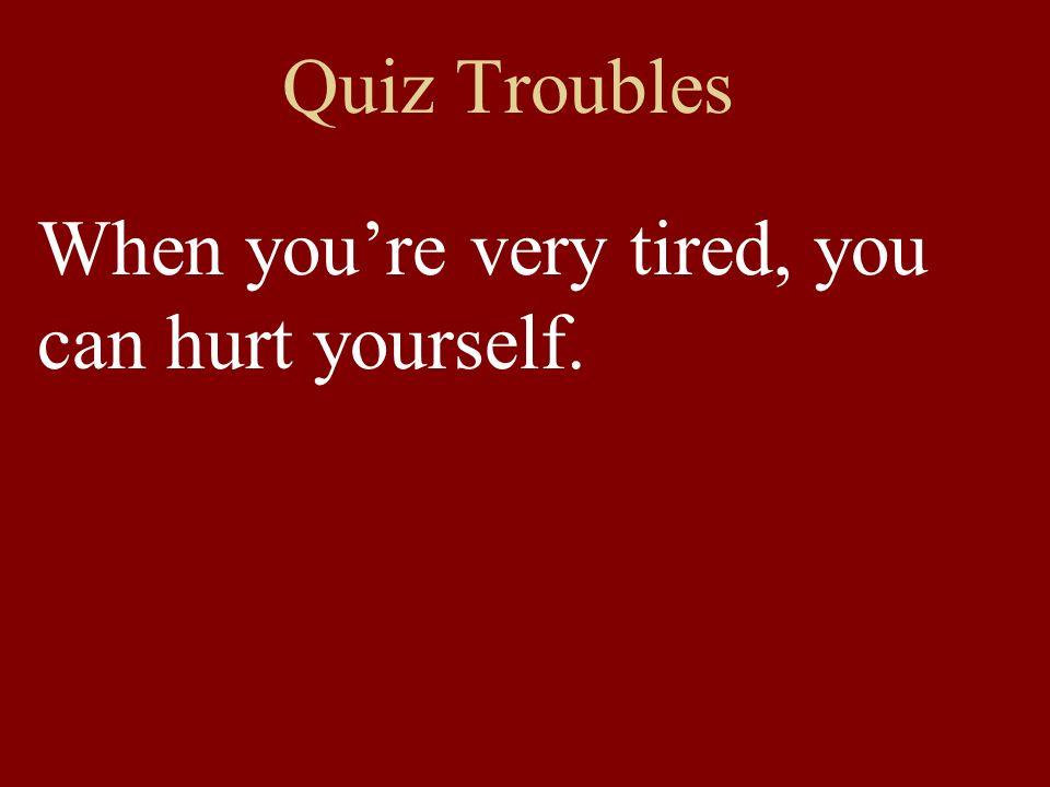 Quiz Troubles When youre very tired, you can hurt yourself.