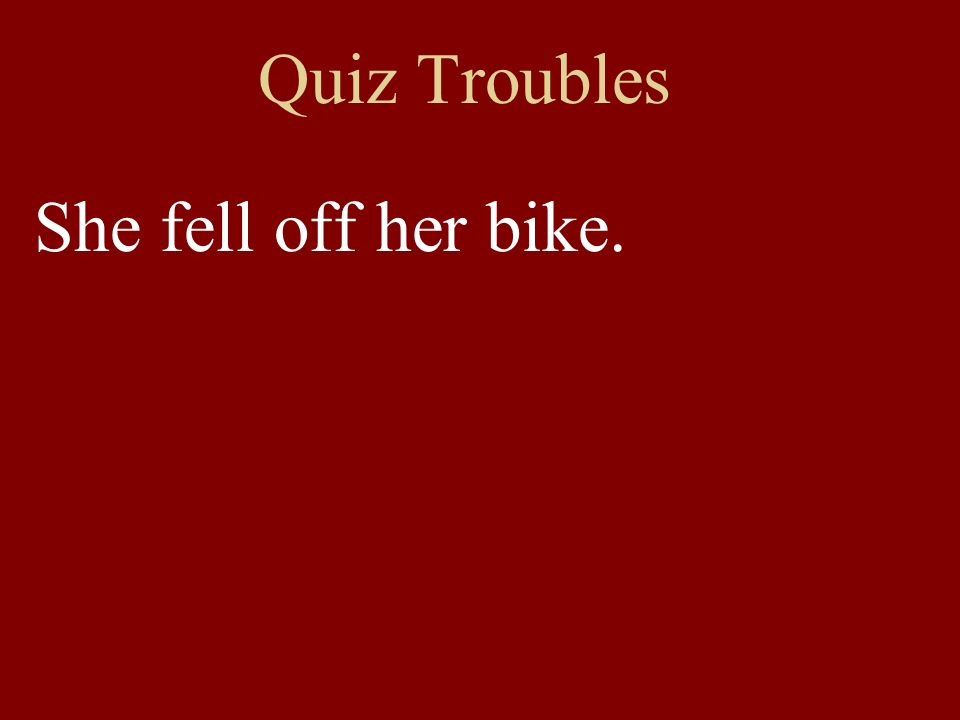 Quiz Troubles She fell off her bike.