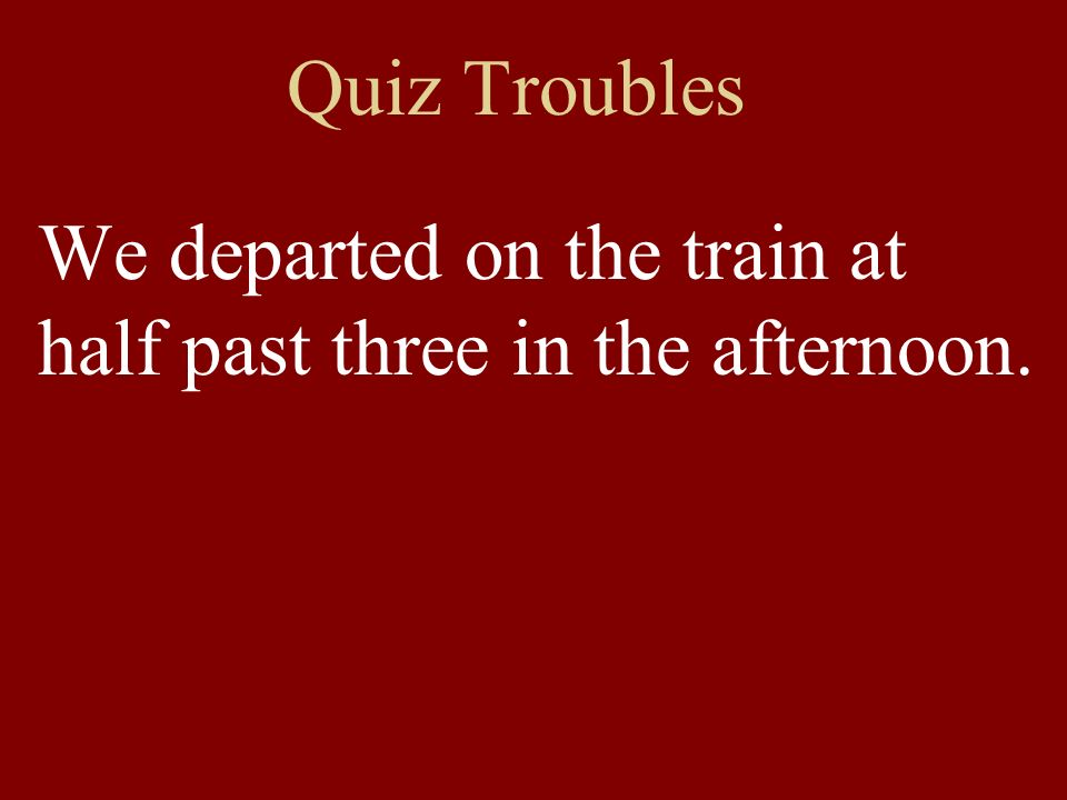 Quiz Troubles We departed on the train at half past three in the afternoon.