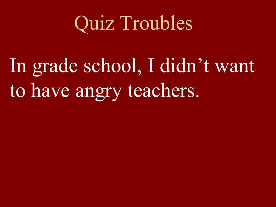 Quiz Troubles In grade school, I didnt want to have angry teachers.