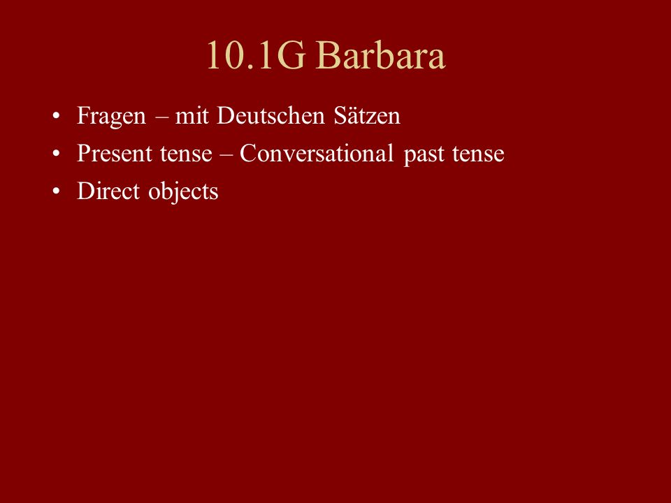 10.1G Barbara Fragen – mit Deutschen Sätzen Present tense – Conversational past tense Direct objects
