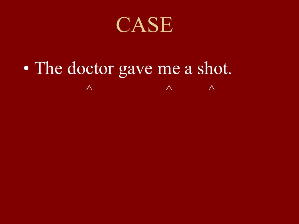 CASE The doctor gave me a shot. ^ ^ ^