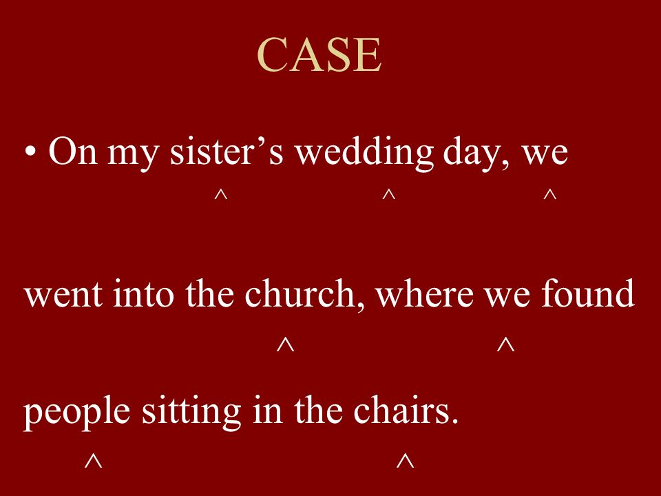 CASE On my sisters wedding day, we ^ ^ ^ went into the church, where we found ^ ^ people sitting in the chairs. ^ ^